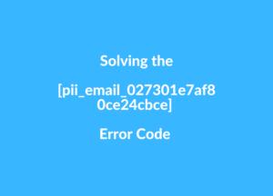 Solving the [pii_email_027301e7af80ce24cbce] Error Code