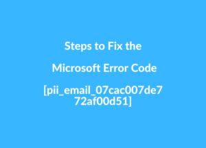Steps to Fix the Microsoft Error Code [pii_email_07cac007de772af00d51]