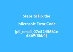 Steps to Fix the Microsoft Error Code [pii_email_07e5245661e6869f8bb4]