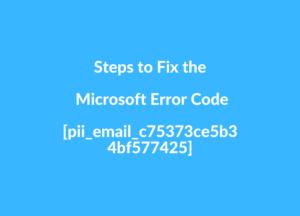 Steps to Fix the Microsoft Error Code [pii_email_c75373ce5b34bf577425]
