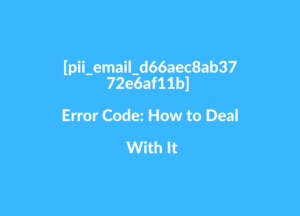 [pii_email_d66aec8ab3772e6af11b] Error Code How to Deal With It